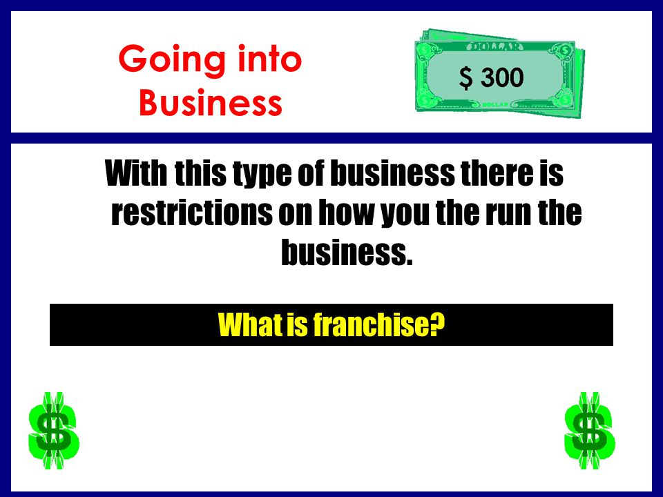 Going into Business With this type of business there is restrictions on how you the run the business.