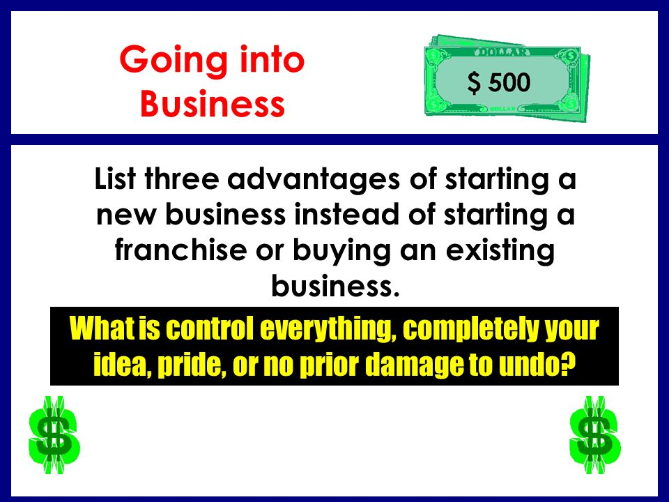 Going into Business List three advantages of starting a new business instead of starting a franchise or buying an existing business.