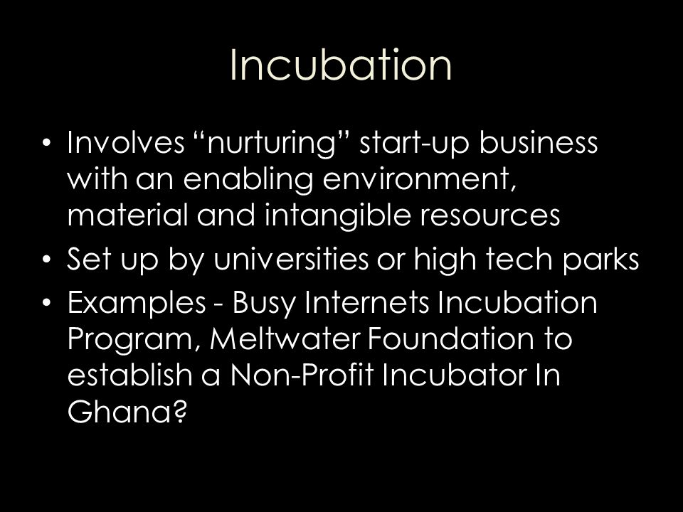 Incubation Involves nurturing start-up business with an enabling environment, material and intangible resources.