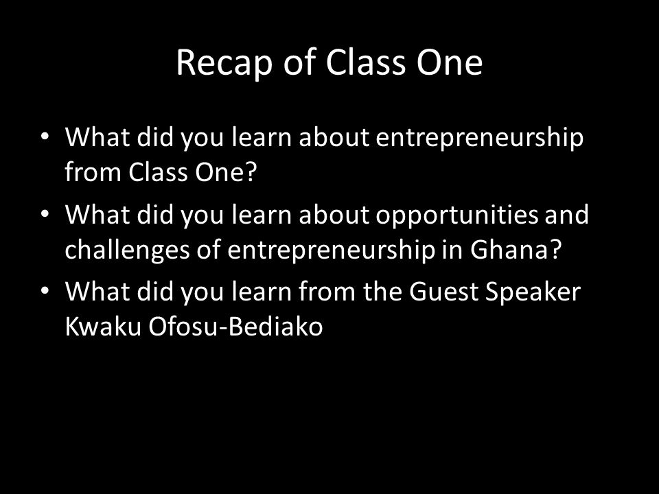 Recap of Class One What did you learn about entrepreneurship from Class One