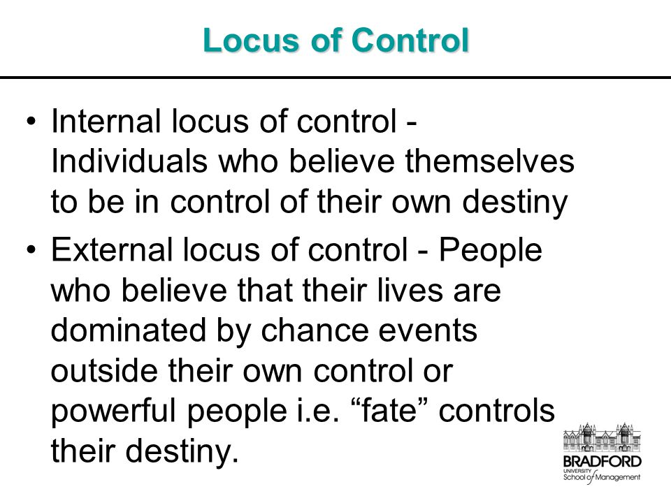 Locus of Control Internal locus of control - Individuals who believe themselves to be in control of their own destiny.