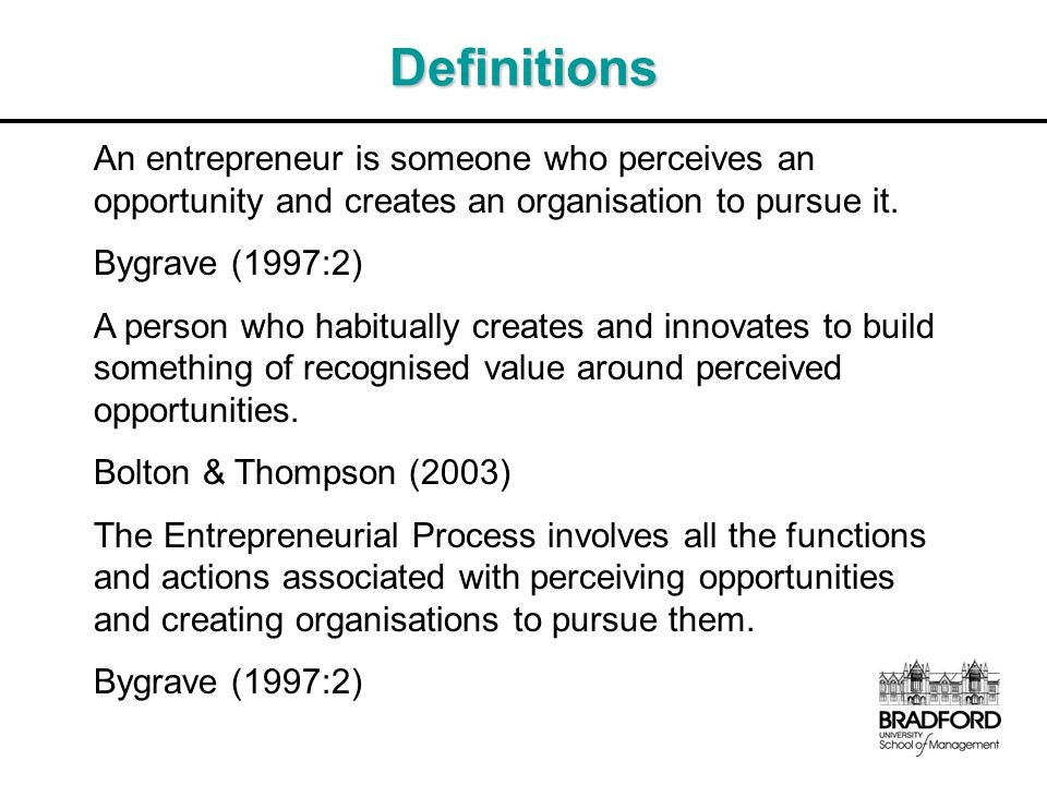 Definitions An entrepreneur is someone who perceives an opportunity and creates an organisation to pursue it.