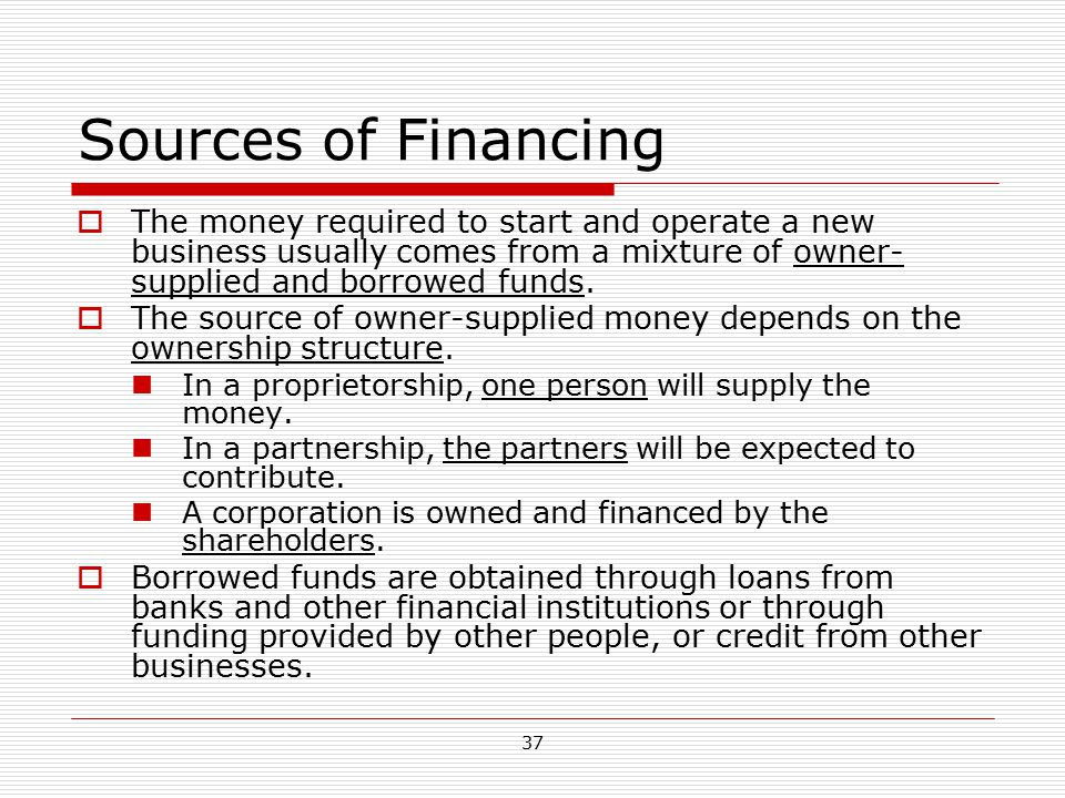 Sources of Financing The money required to start and operate a new business usually comes from a mixture of owner-supplied and borrowed funds.