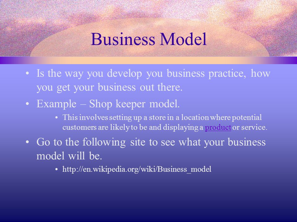 Business Model Is the way you develop you business practice, how you get your business out there. Example – Shop keeper model.