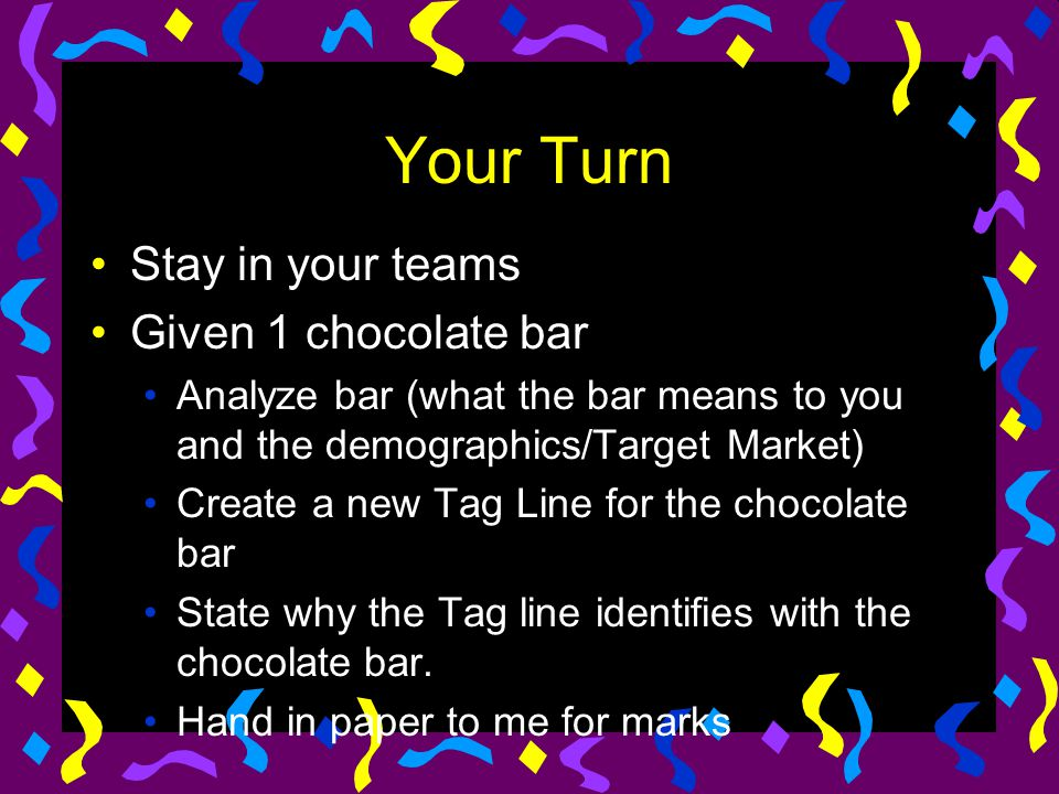 Your Turn Stay in your teams Given 1 chocolate bar