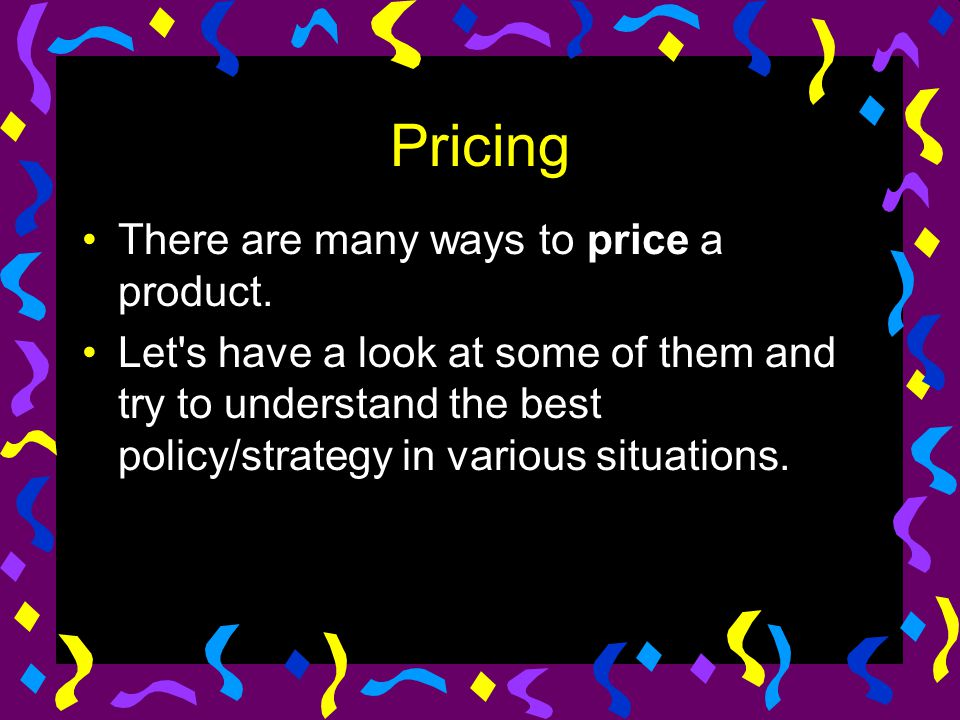 Pricing There are many ways to price a product.