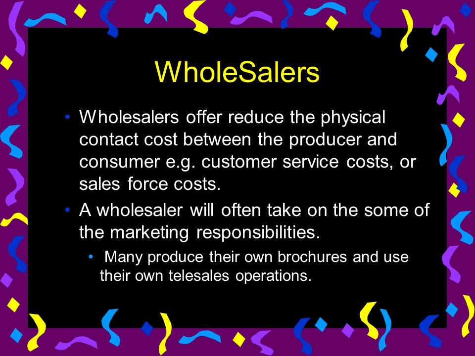 WholeSalers Wholesalers offer reduce the physical contact cost between the producer and consumer e.g. customer service costs, or sales force costs.