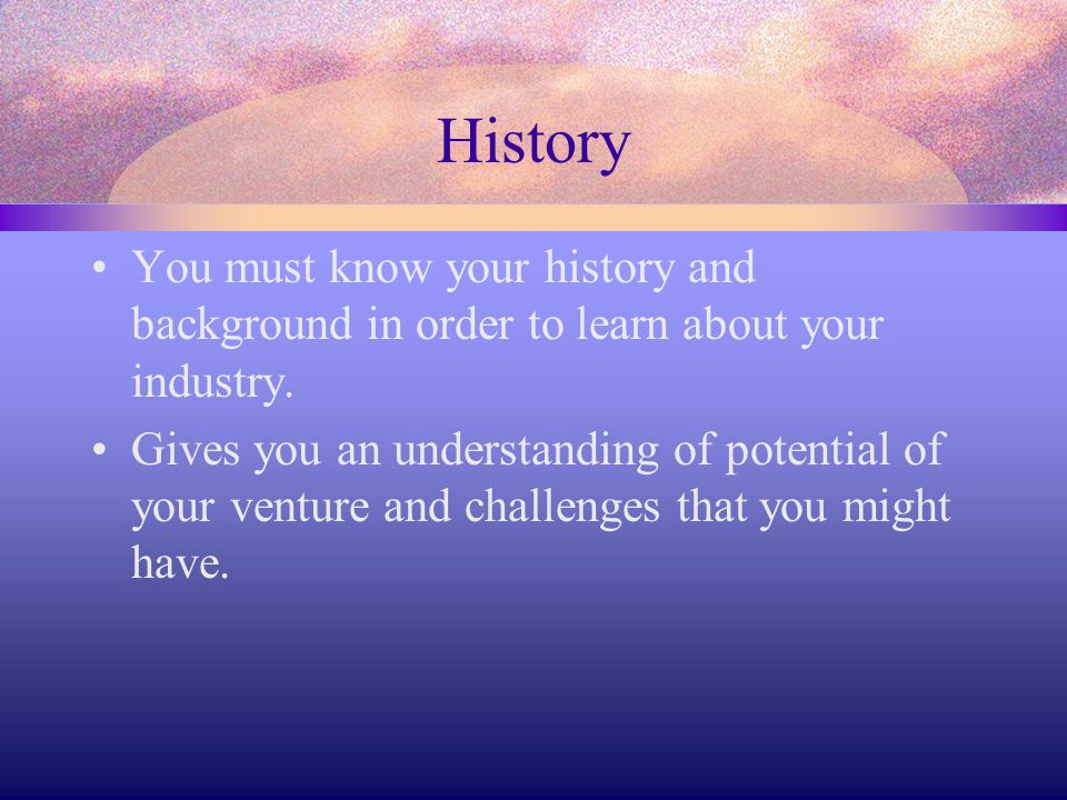 History You must know your history and background in order to learn about your industry.