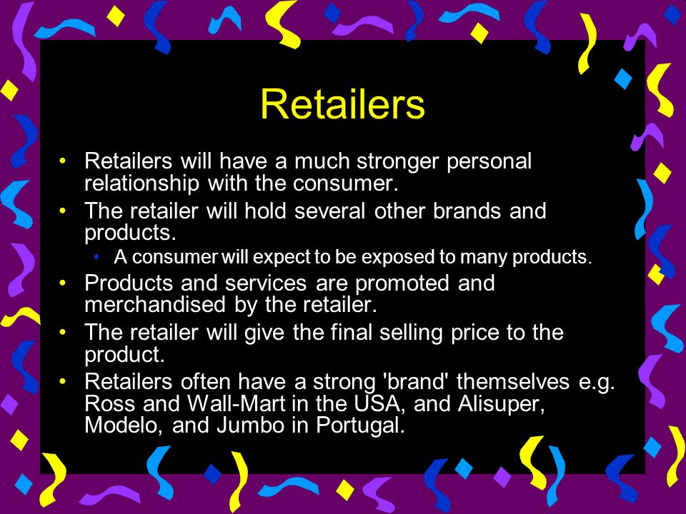 Retailers Retailers will have a much stronger personal relationship with the consumer. The retailer will hold several other brands and products.