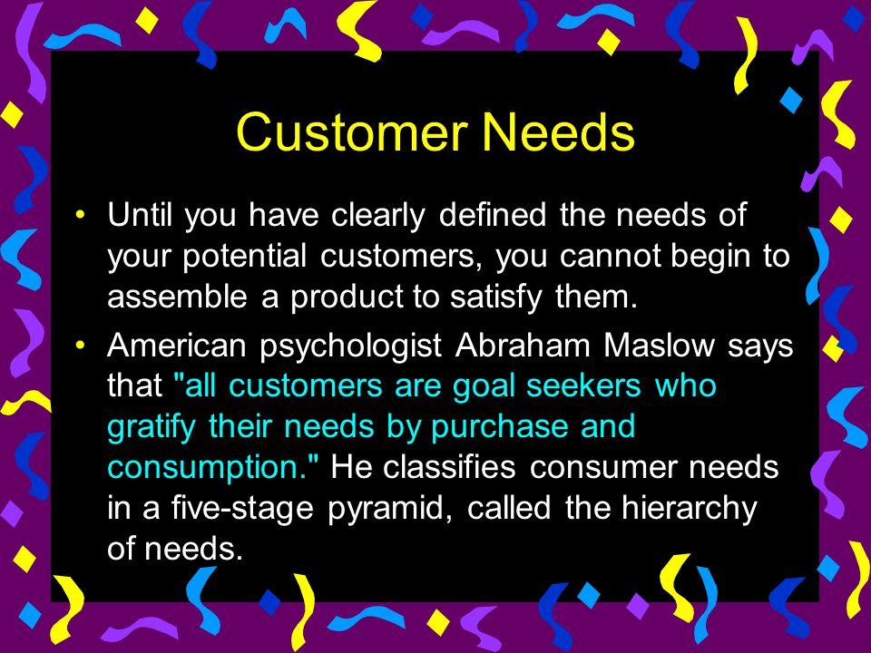 Customer Needs Until you have clearly defined the needs of your potential customers, you cannot begin to assemble a product to satisfy them.