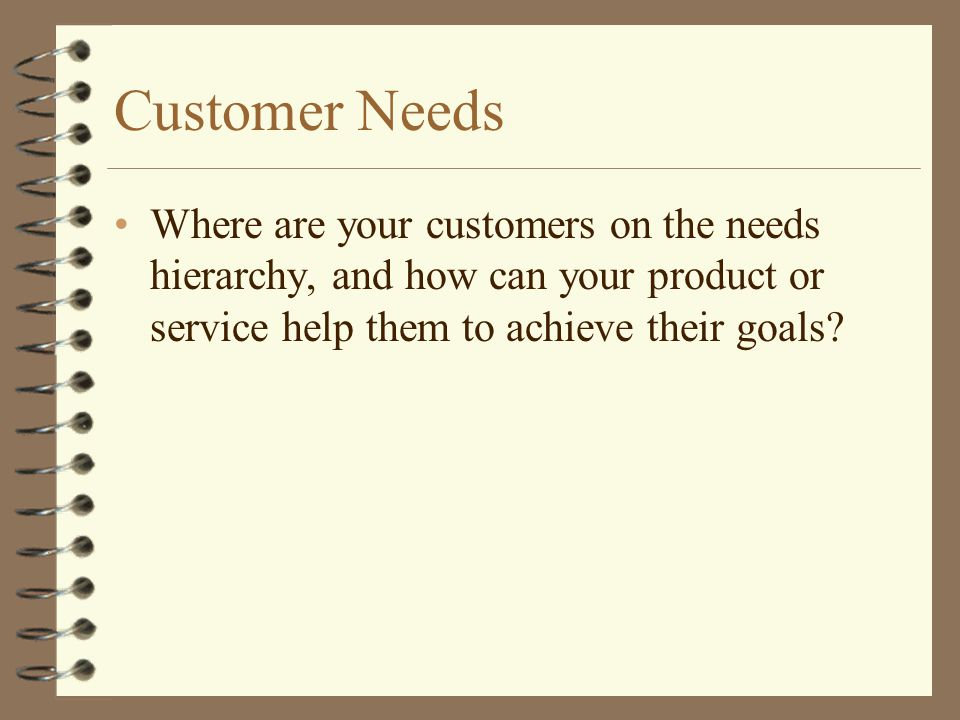 Customer Needs Where are your customers on the needs hierarchy, and how can your product or service help them to achieve their goals