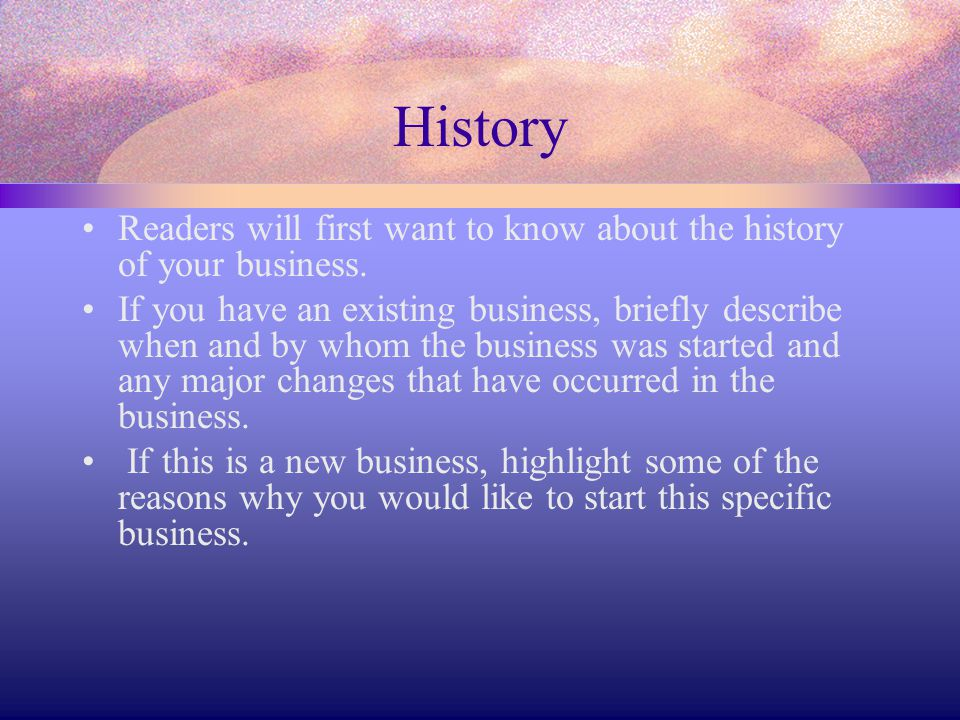 History Readers will first want to know about the history of your business.