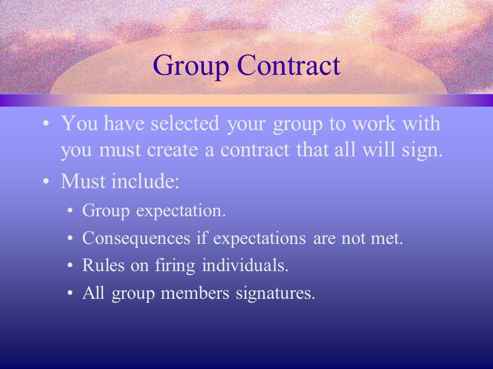 Group Contract You have selected your group to work with you must create a contract that all will sign.