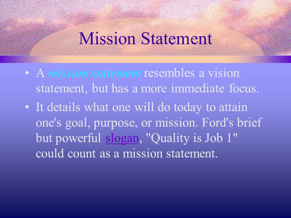 Mission Statement A mission statement resembles a vision statement, but has a more immediate focus.