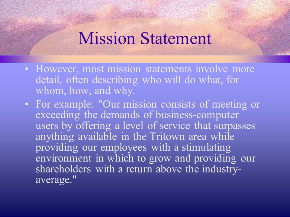 Mission Statement However, most mission statements involve more detail, often describing who will do what, for whom, how, and why.
