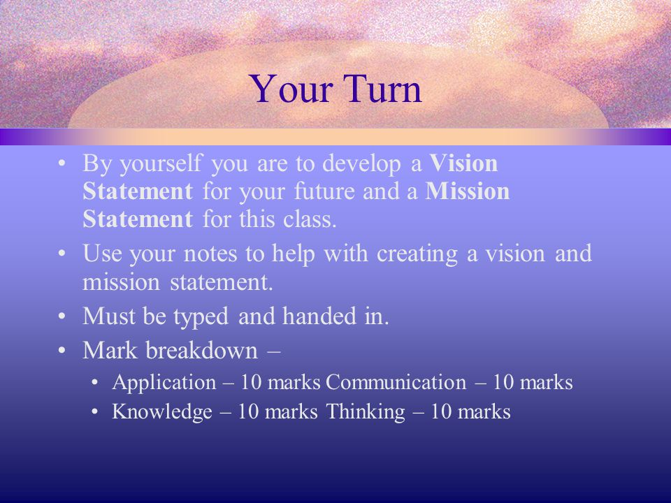 Your Turn By yourself you are to develop a Vision Statement for your future and a Mission Statement for this class.