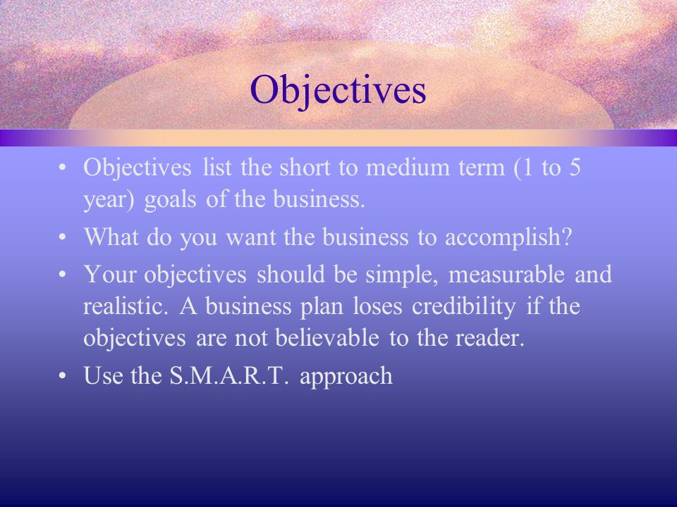 Objectives Objectives list the short to medium term (1 to 5 year) goals of the business. What do you want the business to accomplish