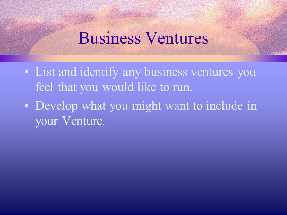 Business Ventures List and identify any business ventures you feel that you would like to run.