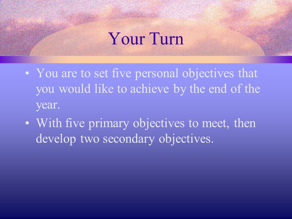 Your Turn You are to set five personal objectives that you would like to achieve by the end of the year.