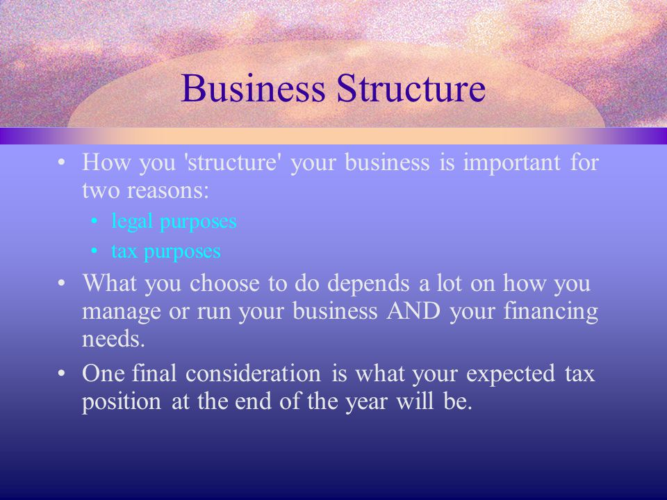 Business Structure How you structure your business is important for two reasons: legal purposes.