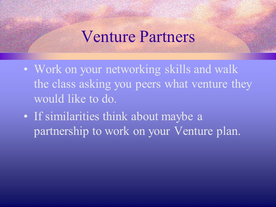 Venture Partners Work on your networking skills and walk the class asking you peers what venture they would like to do.
