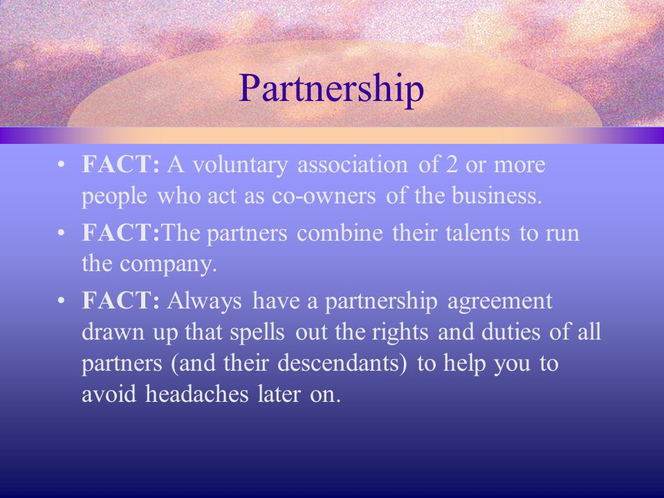 Partnership FACT: A voluntary association of 2 or more people who act as co-owners of the business.