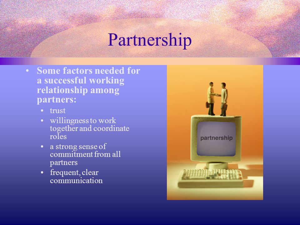 Partnership Some factors needed for a successful working relationship among partners: trust. willingness to work together and coordinate roles.