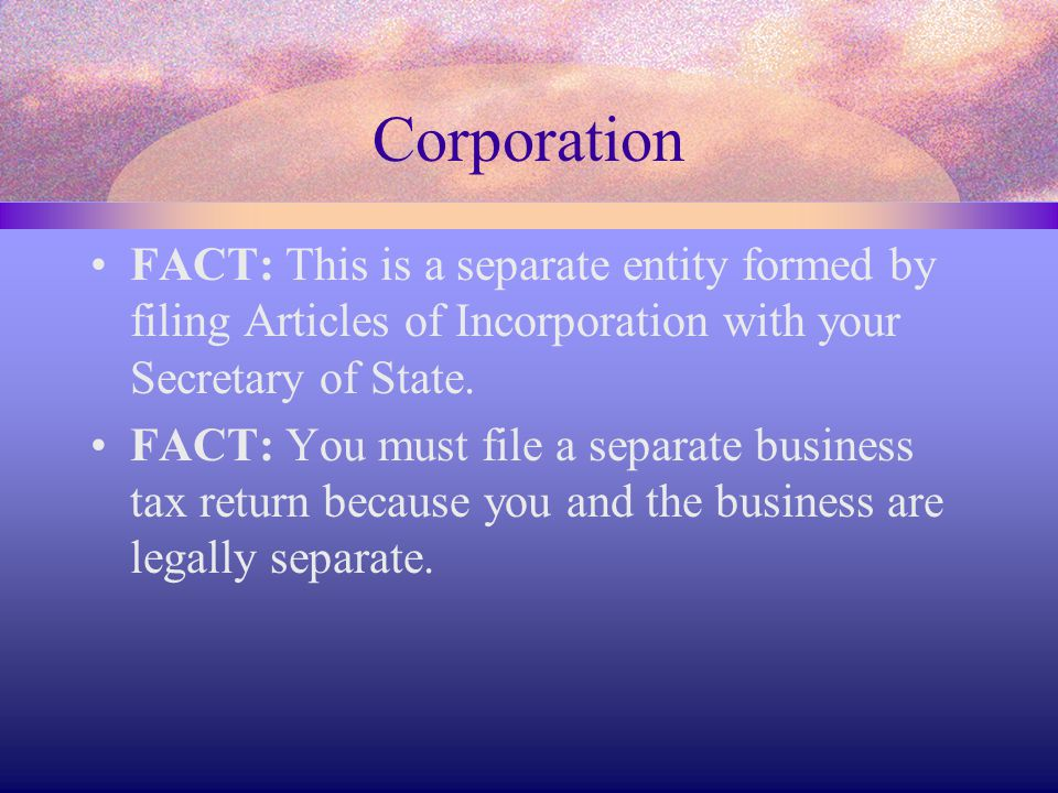 Corporation FACT: This is a separate entity formed by filing Articles of Incorporation with your Secretary of State.