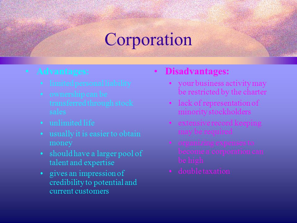 Corporation Advantages: Disadvantages: limited personal liability