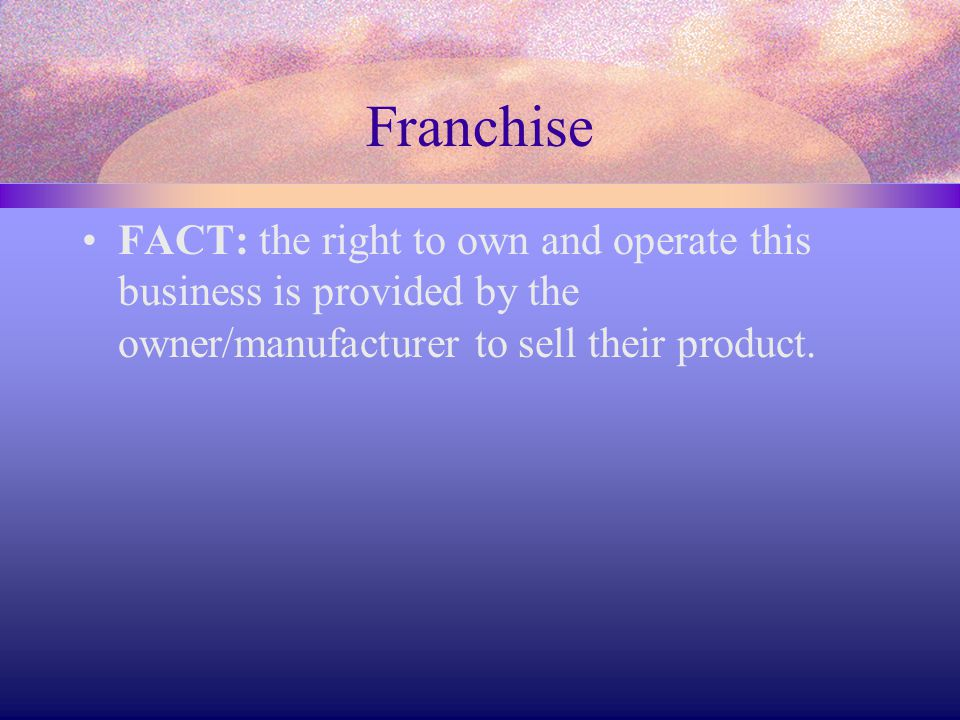 Franchise FACT: the right to own and operate this business is provided by the owner/manufacturer to sell their product.