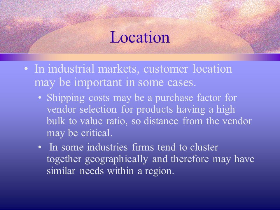 Location In industrial markets, customer location may be important in some cases.
