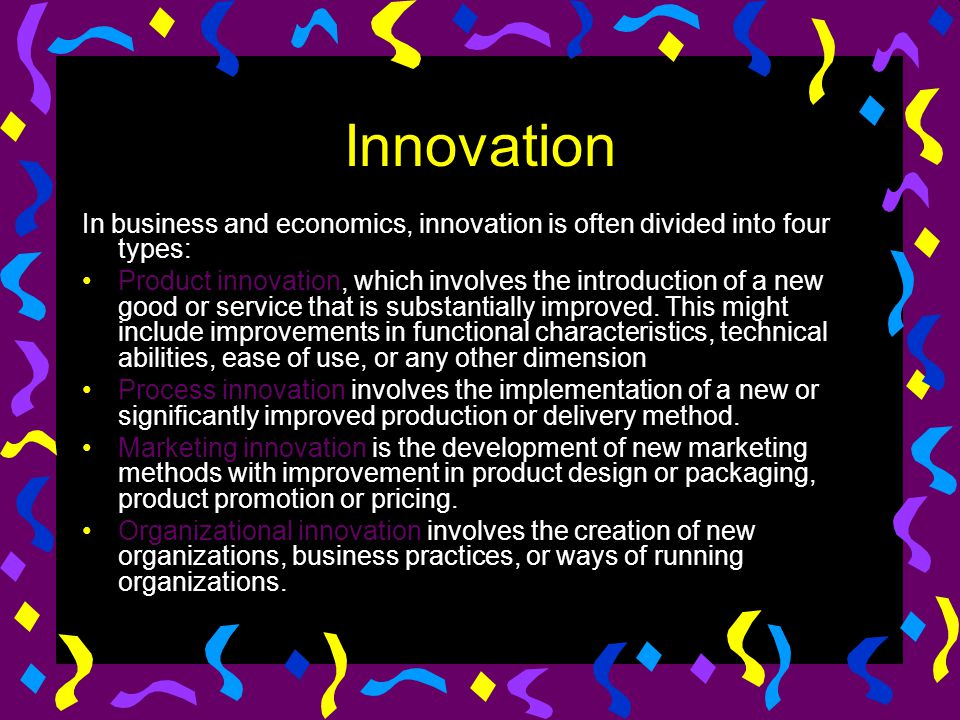 Innovation In business and economics, innovation is often divided into four types: