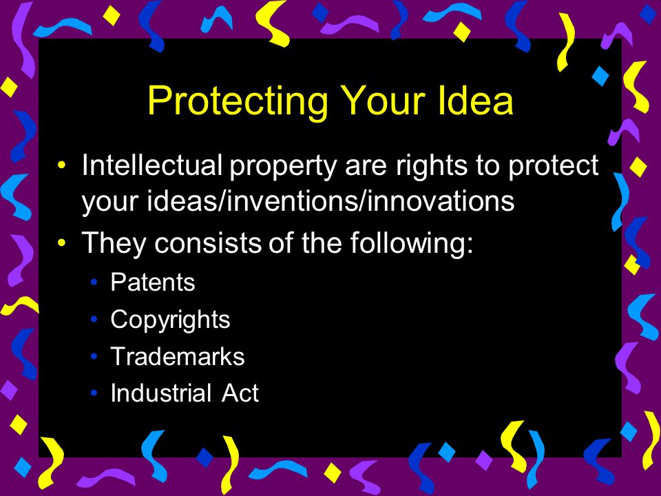 Protecting Your Idea Intellectual property are rights to protect your ideas/inventions/innovations.