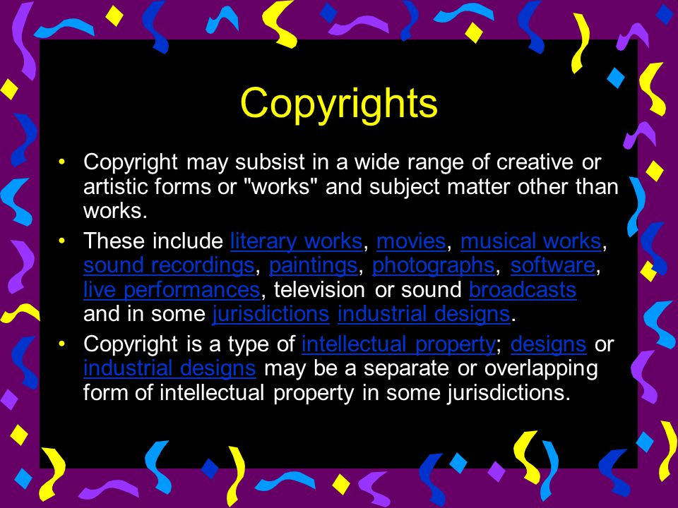 Copyrights Copyright may subsist in a wide range of creative or artistic forms or works and subject matter other than works.