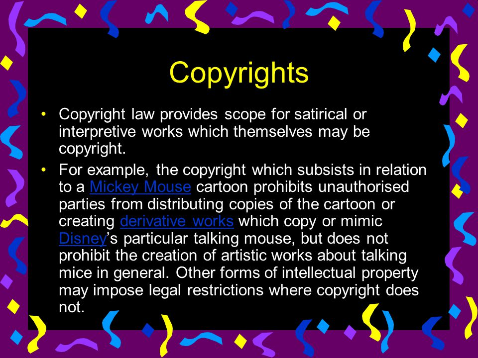 Copyrights Copyright law provides scope for satirical or interpretive works which themselves may be copyright.