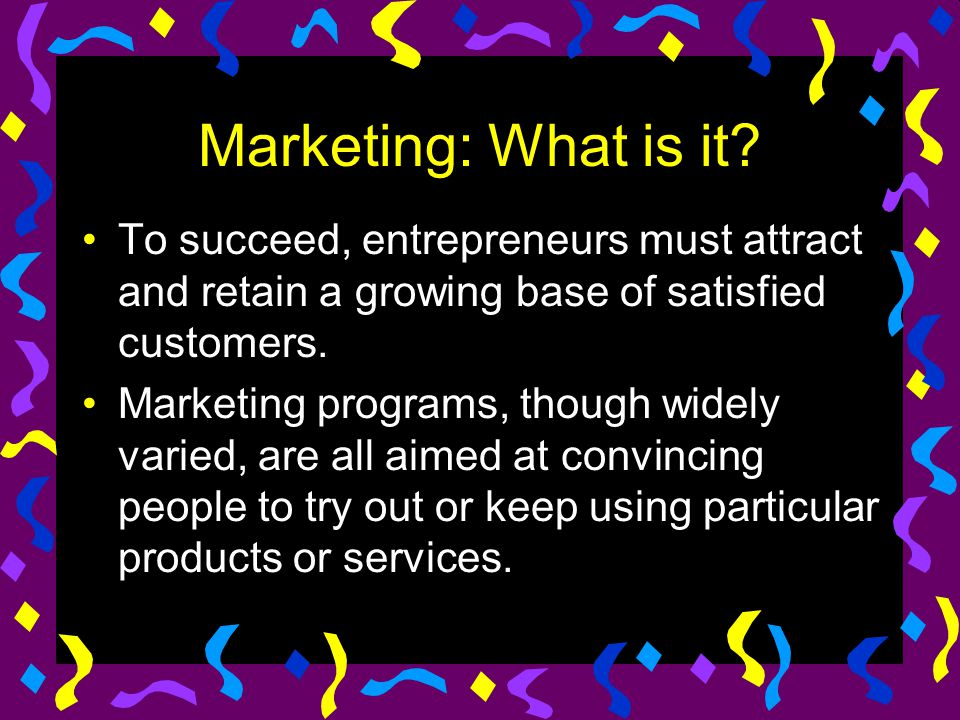 Marketing: What is it To succeed, entrepreneurs must attract and retain a growing base of satisfied customers.