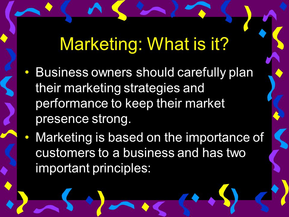 Marketing: What is it Business owners should carefully plan their marketing strategies and performance to keep their market presence strong.