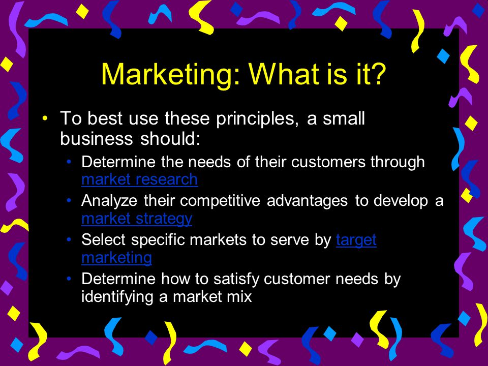 Marketing: What is it To best use these principles, a small business should: Determine the needs of their customers through market research.