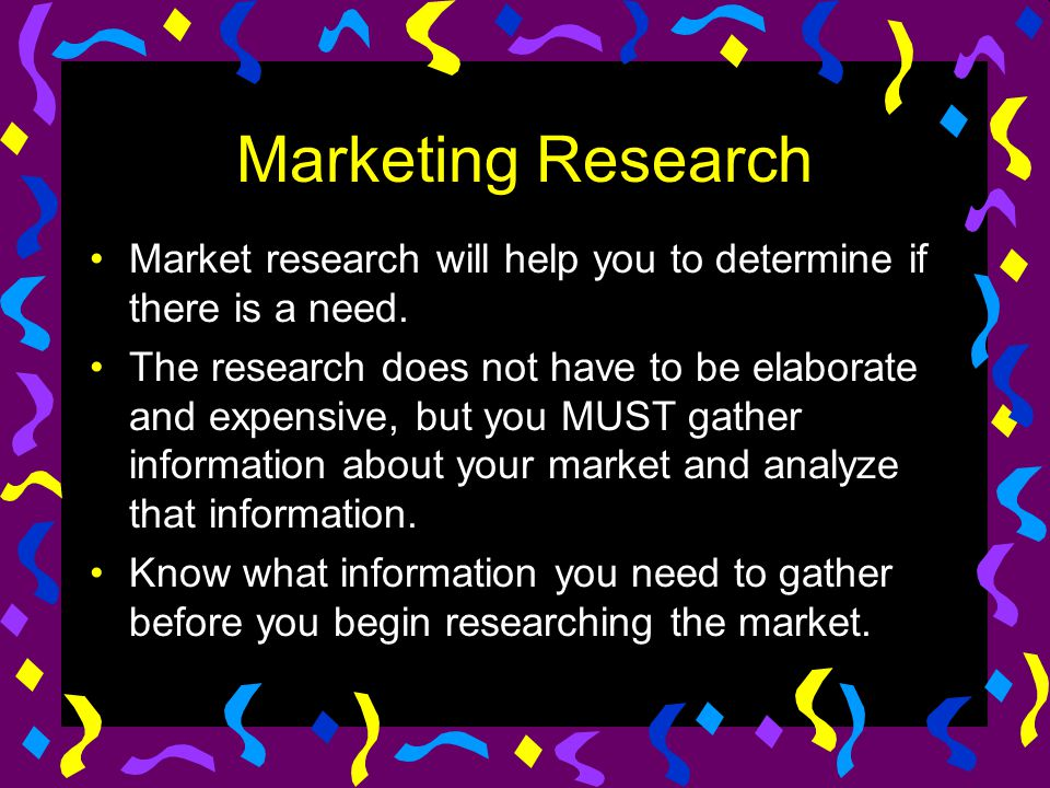 Marketing Research Market research will help you to determine if there is a need.