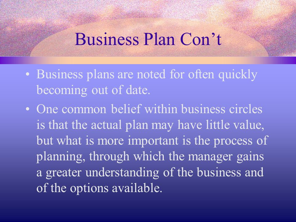 Business Plan Con't Business plans are noted for often quickly becoming out of date.