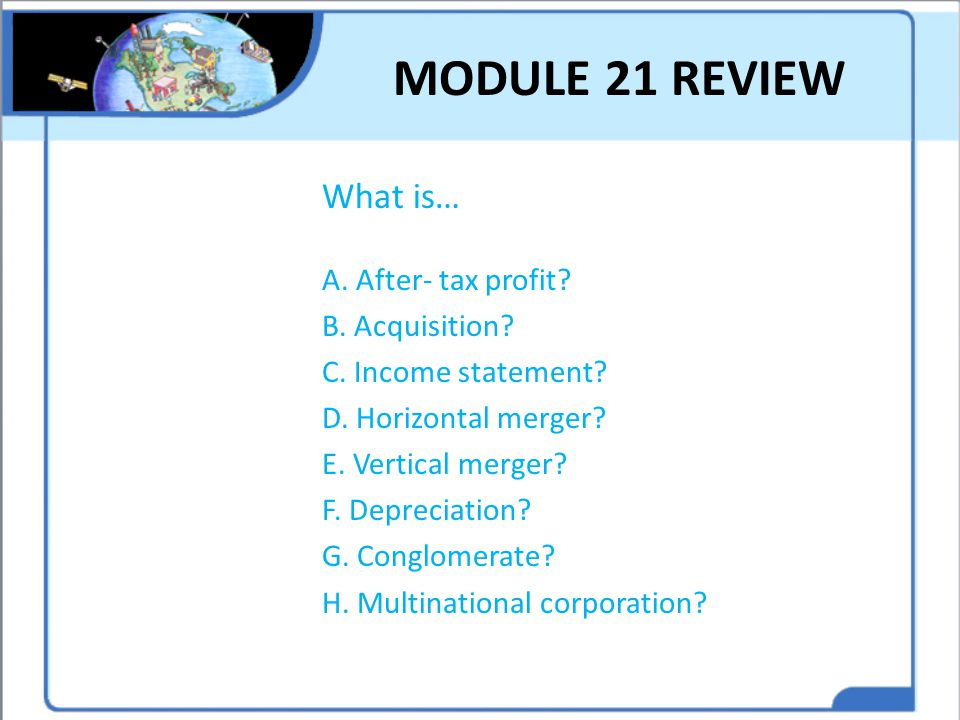 MODULE 21 REVIEW What is… A. After- tax profit B. Acquisition