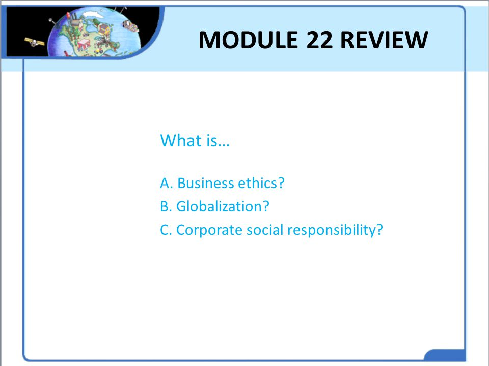 MODULE 22 REVIEW What is… A. Business ethics B. Globalization