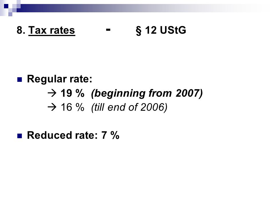 8. Tax rates - § 12 UStG Regular rate:  19 % (beginning from 2007)  16 % (till end of 2006)