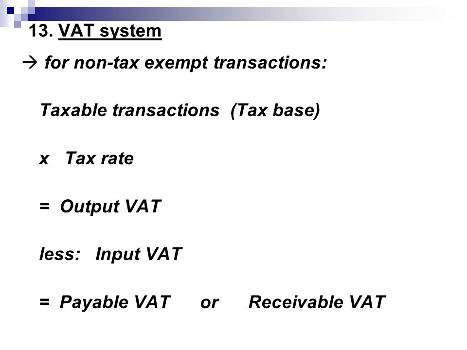 13. VAT system  for non-tax exempt transactions: Taxable transactions (Tax base) x Tax rate. = Output VAT.