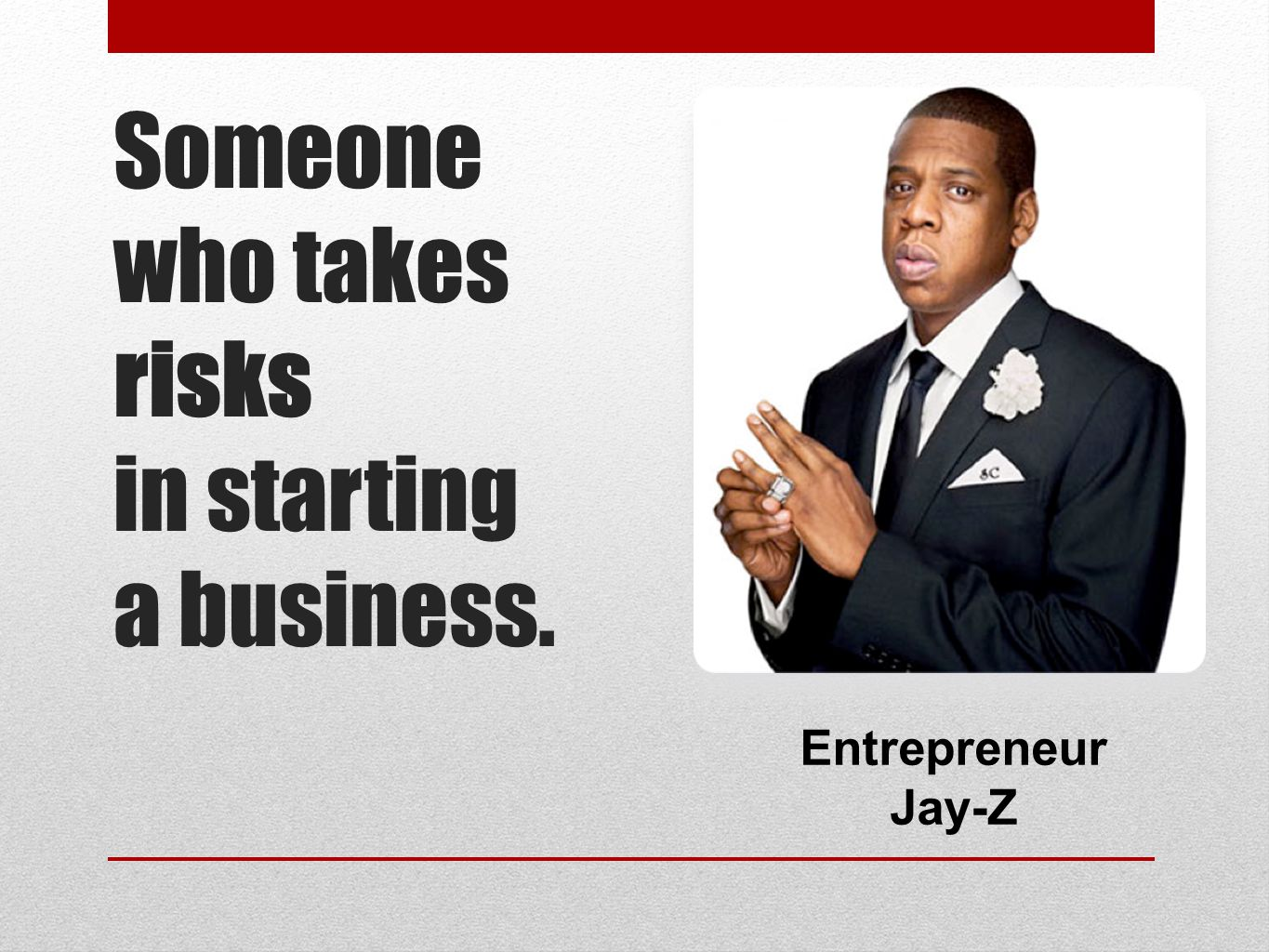 Someone who takes risks in starting a business.