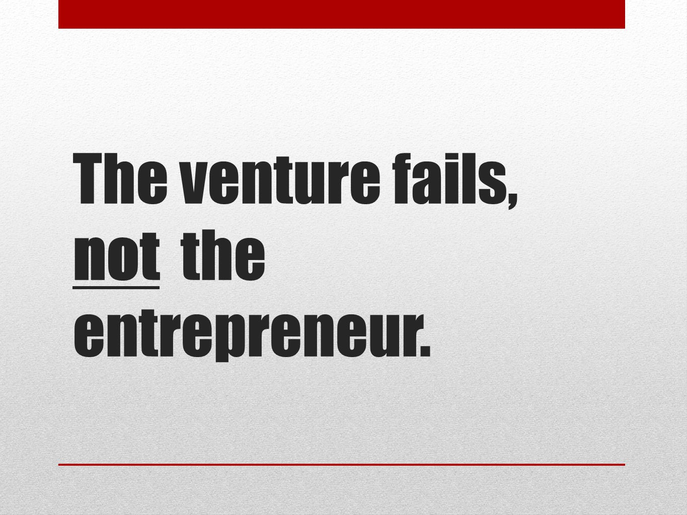 The venture fails, not the entrepreneur.