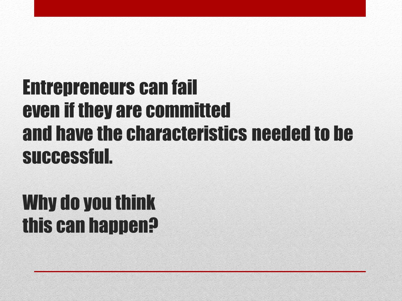 Entrepreneurs can fail even if they are committed and have the characteristics needed to be successful.