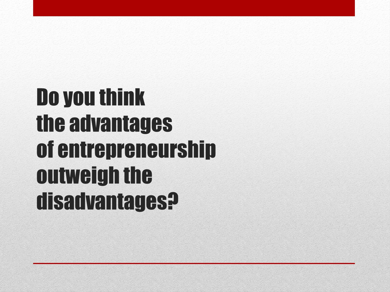 Do you think the advantages of entrepreneurship outweigh the disadvantages