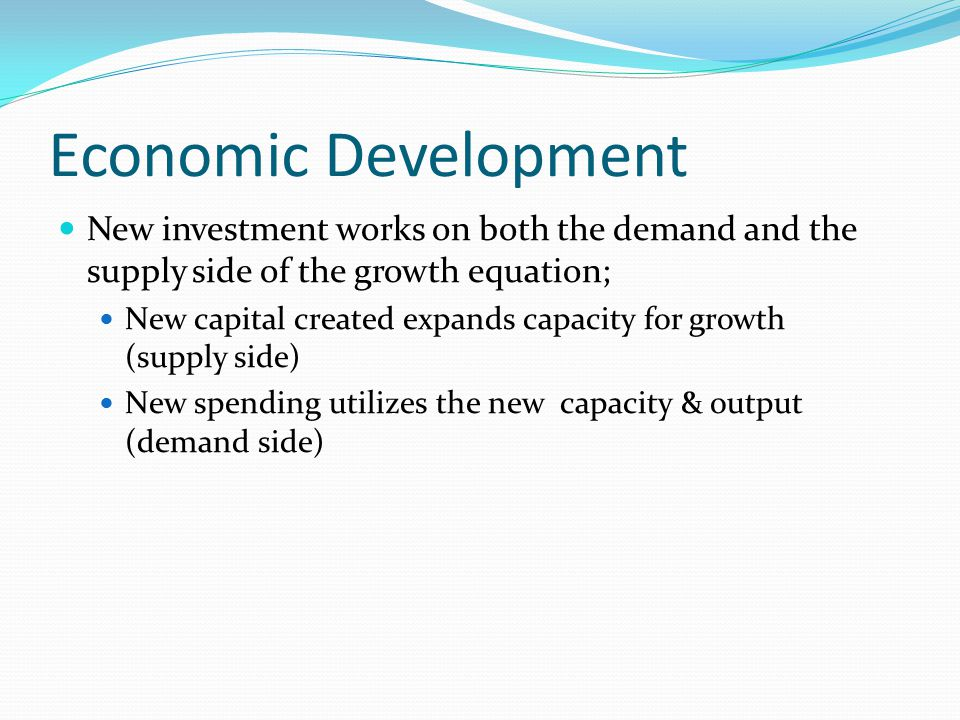 Economic Development New investment works on both the demand and the supply side of the growth equation;