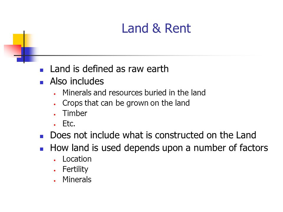 Land & Rent Land is defined as raw earth Also includes